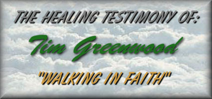 "The Healing Testimony Of: Tim Greenwood  ""Walking In Faith"""